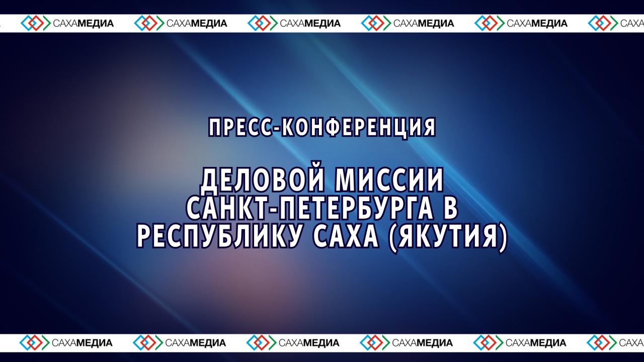 Онлайн: Пресс-конференция деловой миссии Санкт-Петербурга в Якутию